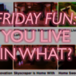 "Friday Fun: ""You Live In What?"""